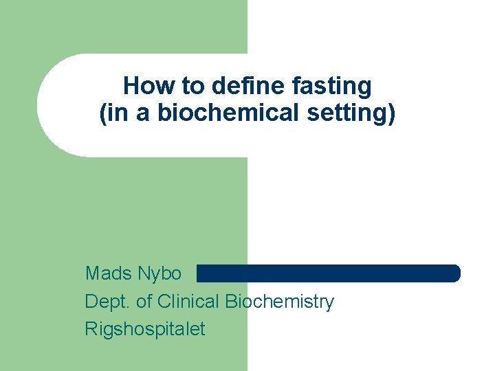 How to define fasting (in a biochemical setting) Mads Nybo Dept. of Clinical Biochemistry