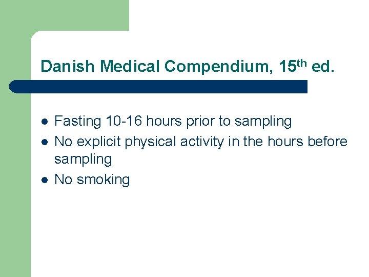 Danish Medical Compendium, 15 th ed. l l l Fasting 10 -16 hours prior