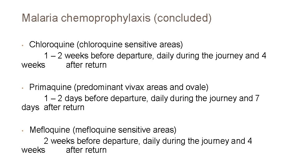 Malaria chemoprophylaxis (concluded) Chloroquine (chloroquine sensitive areas) 1 – 2 weeks before departure, daily
