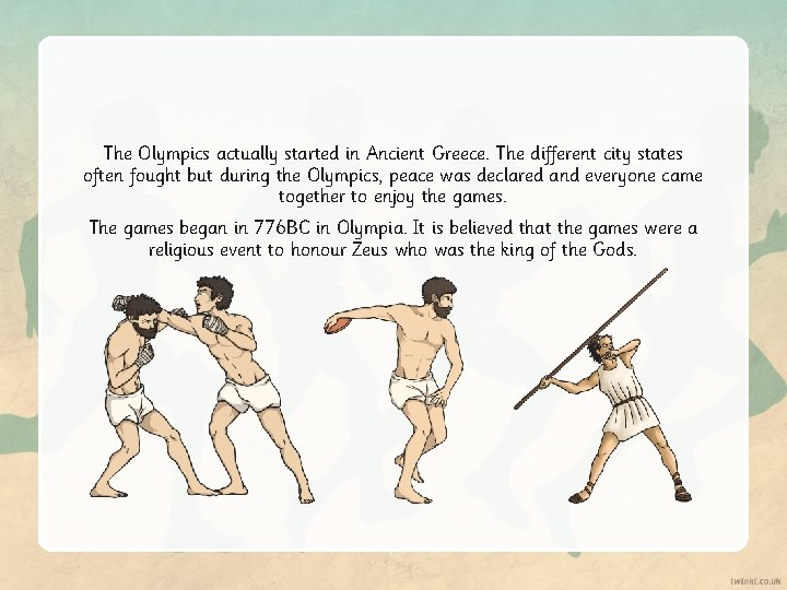 The Olympics actually started in Ancient Greece. The different city states often fought but