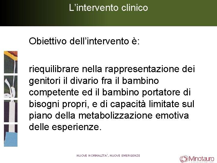 L'intervento clinico Obiettivo dell'intervento è: riequilibrare nella rappresentazione dei genitori il divario fra il