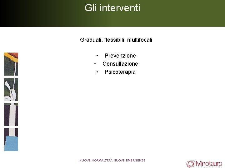 Gli interventi Graduali, flessibili, multifocali • Prevenzione • Consultazione • Psicoterapia NUOVE NORMALITA', NUOVE
