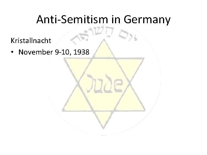 Anti-Semitism in Germany Kristallnacht • November 9 -10, 1938