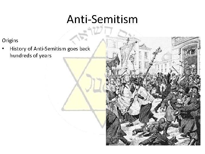 Anti-Semitism Origins • History of Anti-Semitism goes back hundreds of years