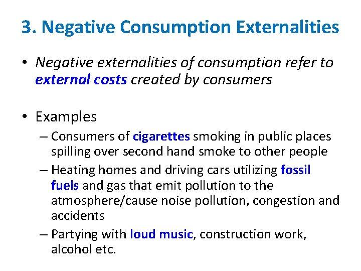 3. Negative Consumption Externalities • Negative externalities of consumption refer to external costs created