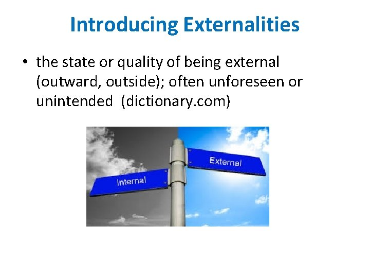 Introducing Externalities • the state or quality of being external (outward, outside); often unforeseen
