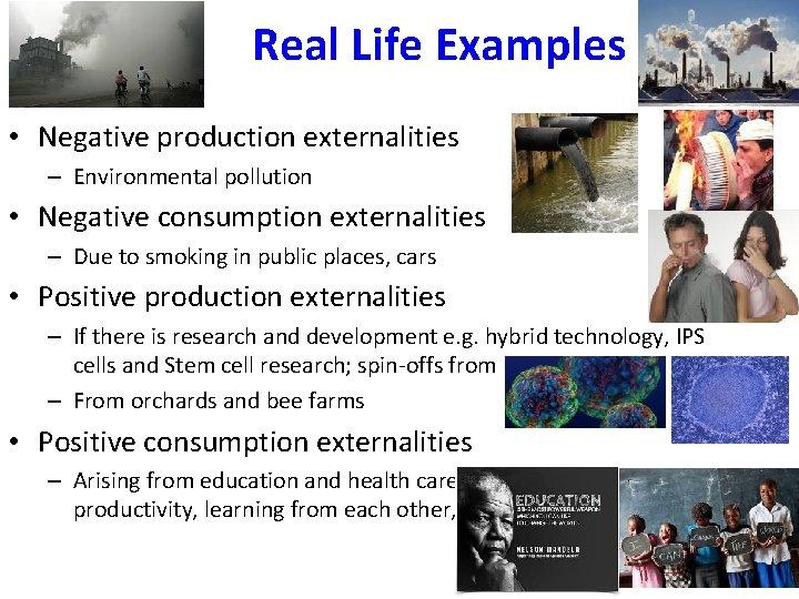 Real Life Examples • Negative production externalities – Environmental pollution • Negative consumption externalities