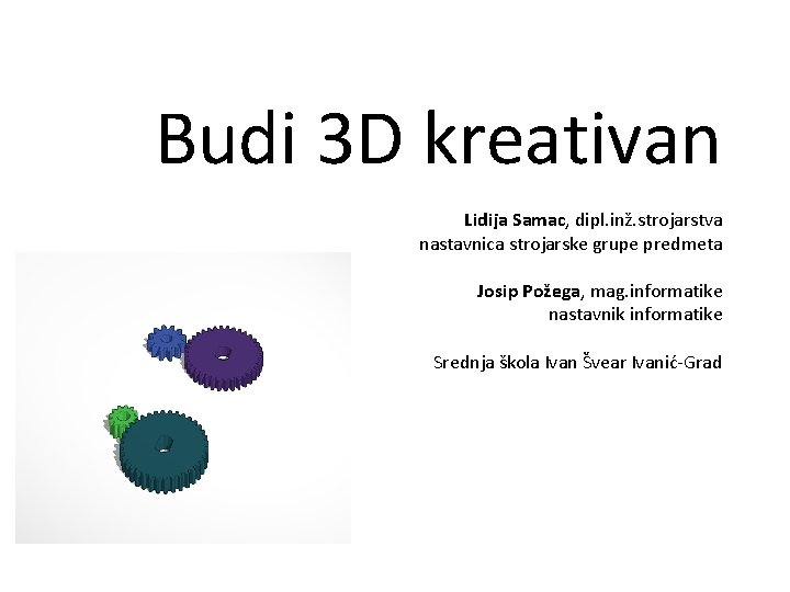Budi 3 D kreativan Lidija Samac, dipl. inž. strojarstva nastavnica strojarske grupe predmeta Josip
