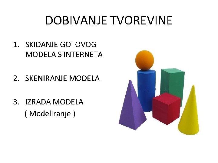 DOBIVANJE TVOREVINE 1. SKIDANJE GOTOVOG MODELA S INTERNETA 2. SKENIRANJE MODELA 3. IZRADA MODELA