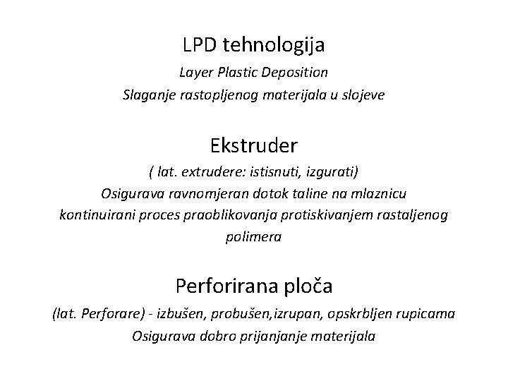 LPD tehnologija Layer Plastic Deposition Slaganje rastopljenog materijala u slojeve Ekstruder ( lat. extrudere: