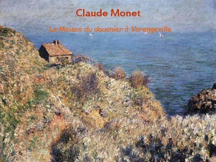 Claude Monet La Maison du douanier à Varengeville Aura. Stefanescu