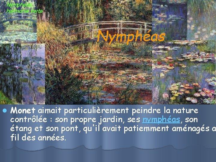 Nymphéas, harmonie verte Nymphéas l Monet aimait particulièrement peindre la nature contrôlée : son