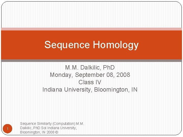 Sequence Homology M. M. Dalkilic, Ph. D Monday, September 08, 2008 Class IV Indiana