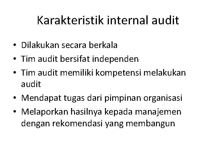 Karakteristik internal audit • Dilakukan secara berkala • Tim audit bersifat independen • Tim