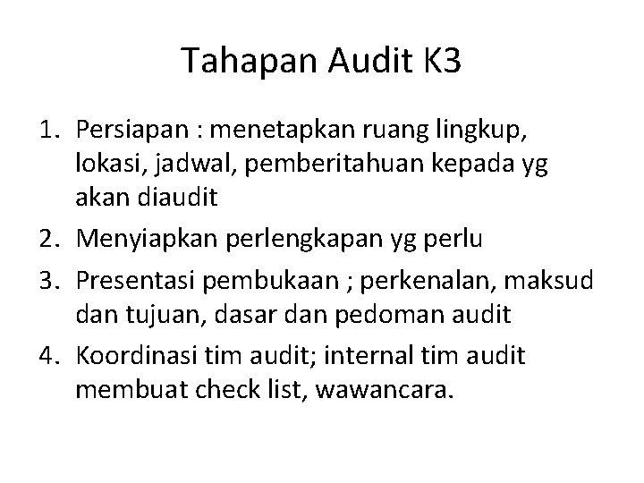 Tahapan Audit K 3 1. Persiapan : menetapkan ruang lingkup, lokasi, jadwal, pemberitahuan kepada