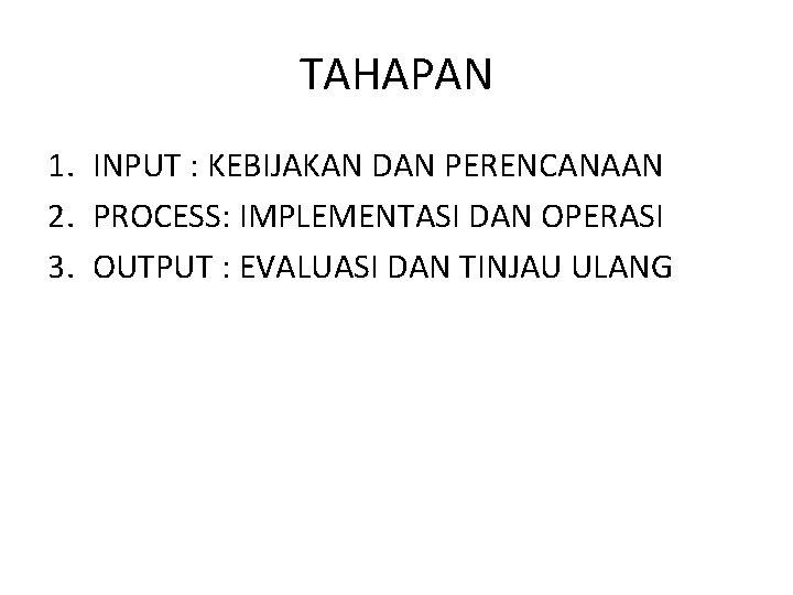 TAHAPAN 1. INPUT : KEBIJAKAN DAN PERENCANAAN 2. PROCESS: IMPLEMENTASI DAN OPERASI 3. OUTPUT