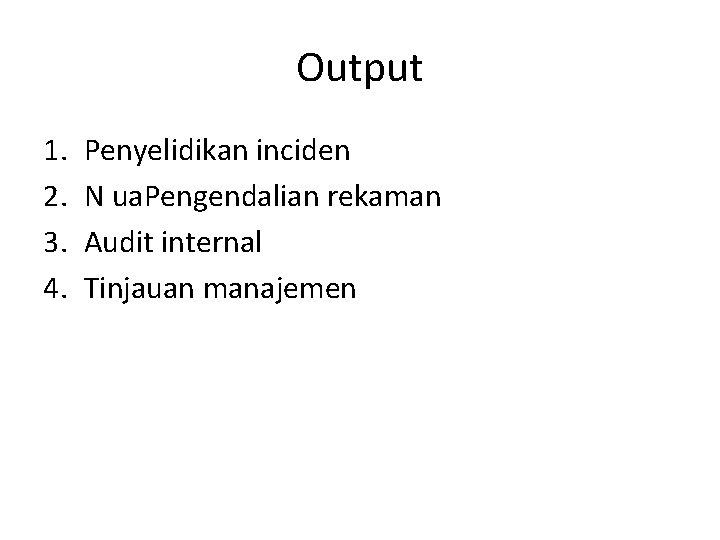 Output 1. 2. 3. 4. Penyelidikan inciden N ua. Pengendalian rekaman Audit internal Tinjauan