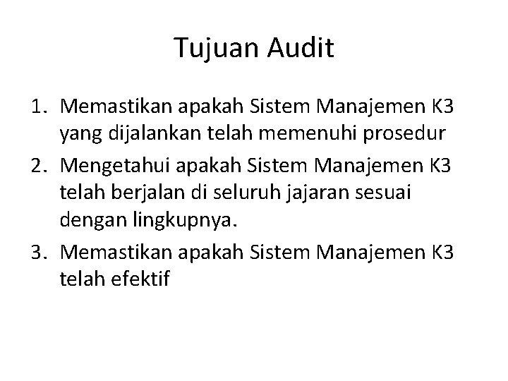 Tujuan Audit 1. Memastikan apakah Sistem Manajemen K 3 yang dijalankan telah memenuhi prosedur