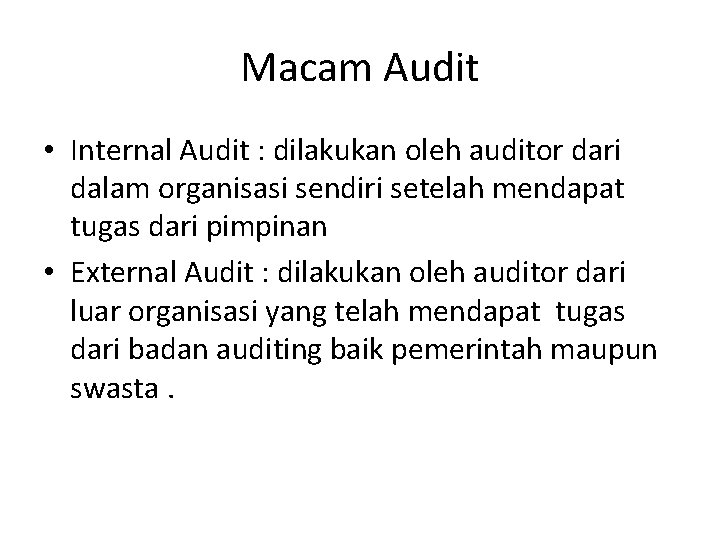 Macam Audit • Internal Audit : dilakukan oleh auditor dari dalam organisasi sendiri setelah