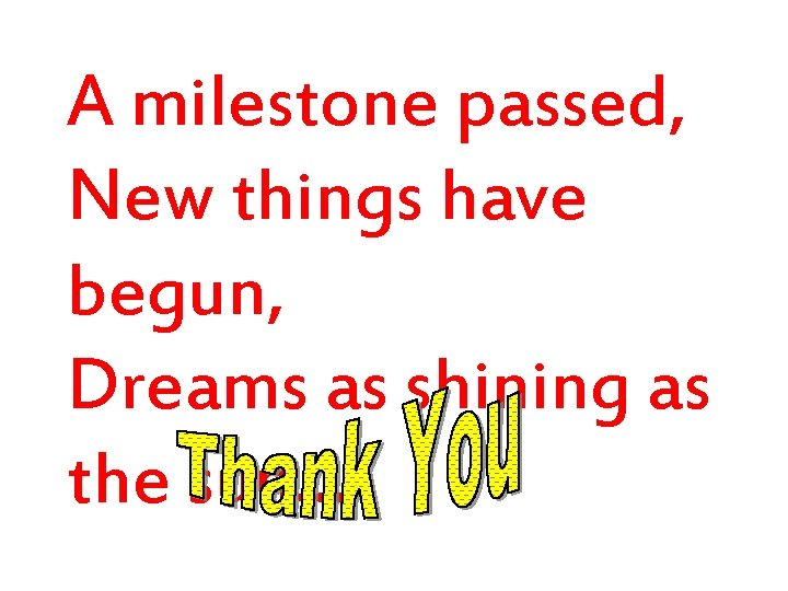 A milestone passed, New things have begun, Dreams as shining as the sun…
