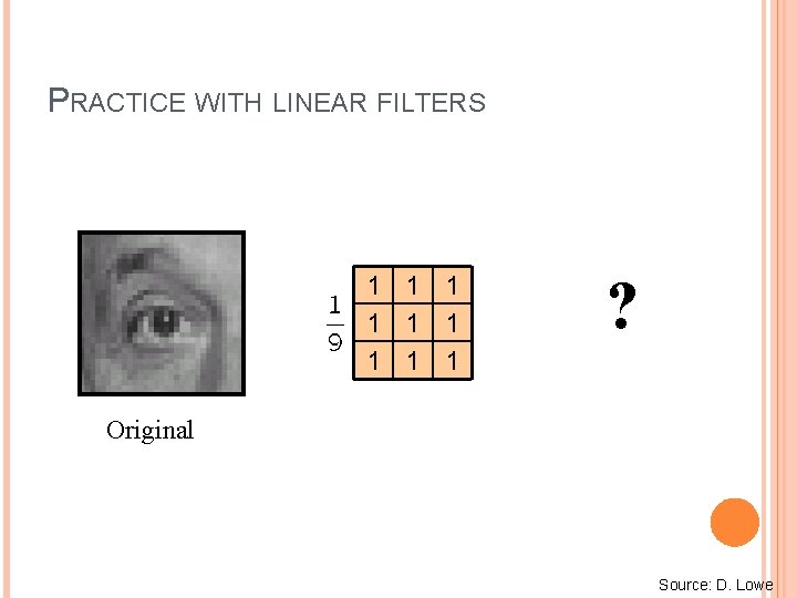 PRACTICE WITH LINEAR FILTERS 1 1 1 1 1 ? Original Source: D. Lowe