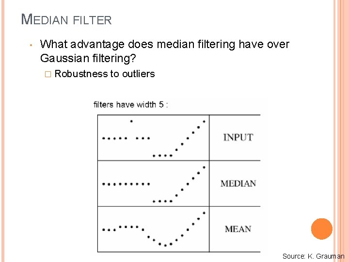 MEDIAN FILTER • What advantage does median filtering have over Gaussian filtering? � Robustness