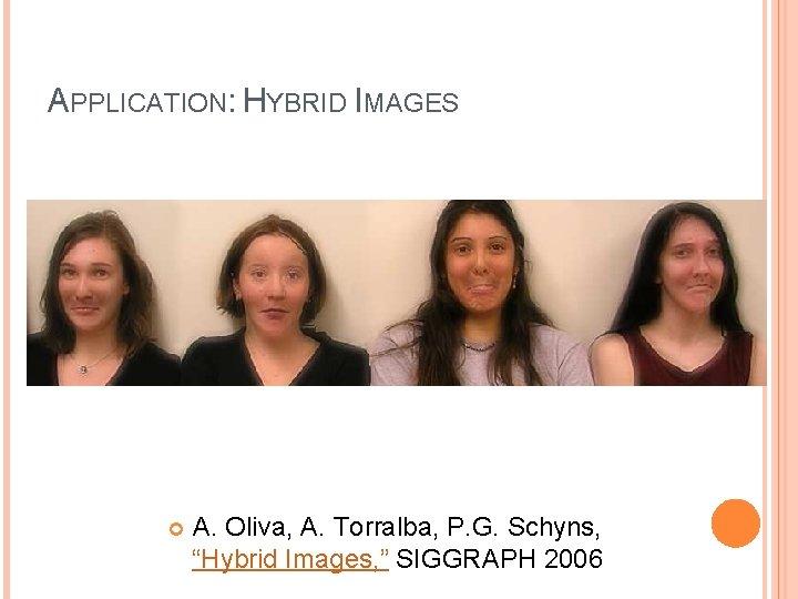 "APPLICATION: HYBRID IMAGES A. Oliva, A. Torralba, P. G. Schyns, ""Hybrid Images, "" SIGGRAPH"