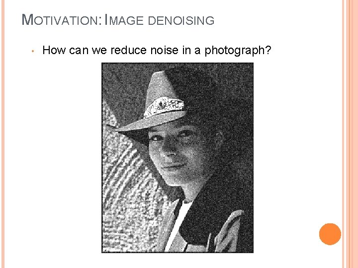 MOTIVATION: IMAGE DENOISING • How can we reduce noise in a photograph?