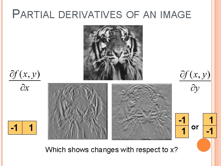 PARTIAL DERIVATIVES OF AN IMAGE -1 -1 1 1 Which shows changes with respect