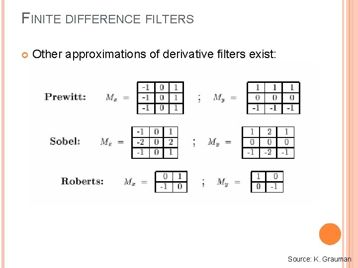 FINITE DIFFERENCE FILTERS Other approximations of derivative filters exist: Source: K. Grauman