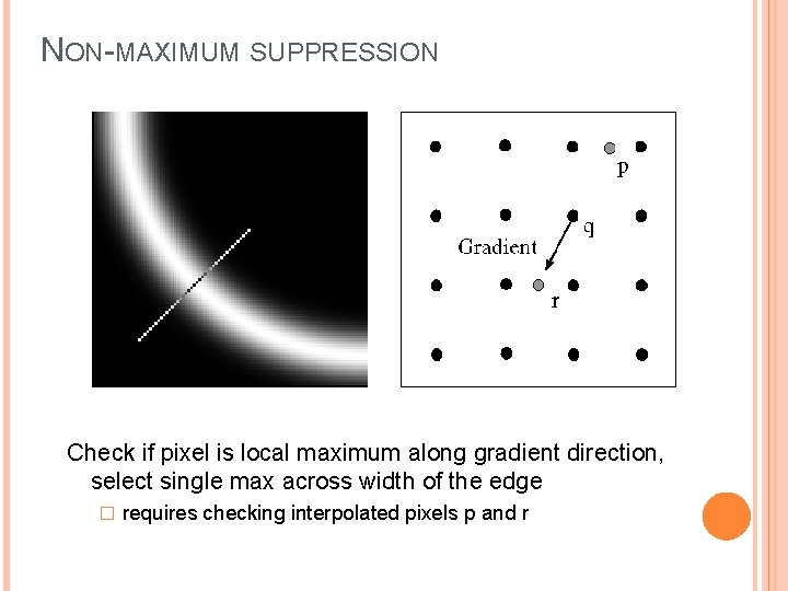 NON-MAXIMUM SUPPRESSION Check if pixel is local maximum along gradient direction, select single max
