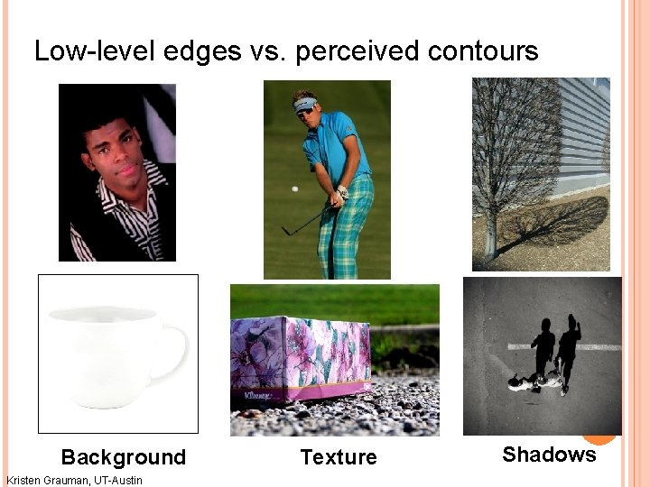 Low-level edges vs. perceived contours Background Kristen Grauman, UT-Austin Texture Shadows