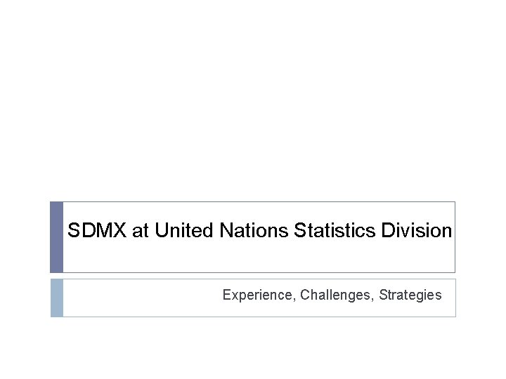 SDMX at United Nations Statistics Division Experience, Challenges, Strategies