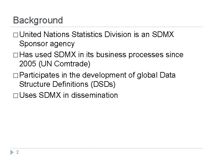 Background � United Nations Statistics Division is an SDMX Sponsor agency � Has used