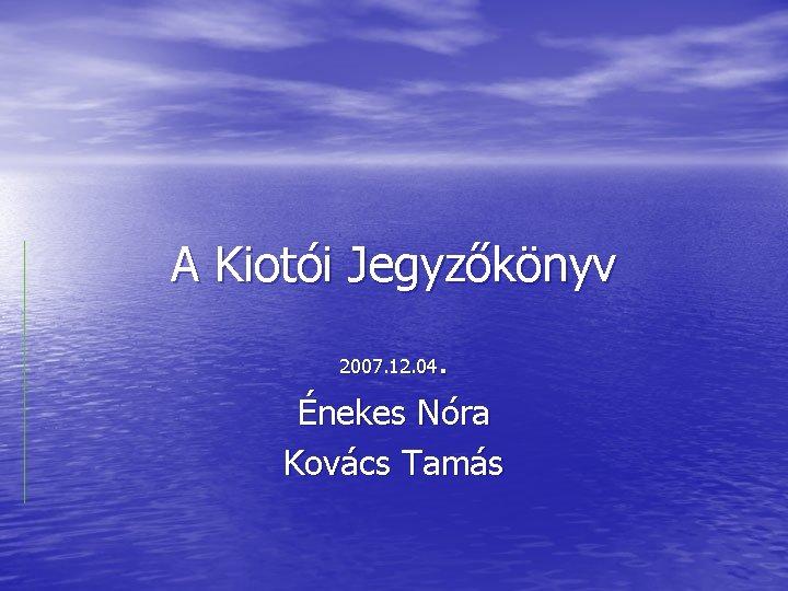 A Kiotói Jegyzőkönyv. Énekes Nóra Kovács Tamás 2007. 12. 04