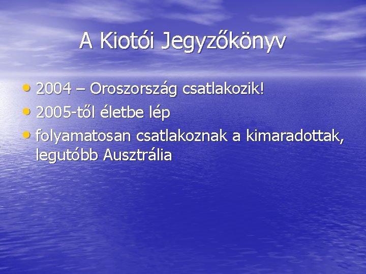 A Kiotói Jegyzőkönyv • 2004 – Oroszország csatlakozik! • 2005 -től életbe lép •