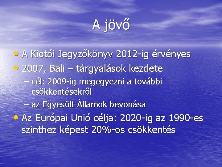 A jövő • A Kiotói Jegyzőkönyv 2012 -ig érvényes • 2007, Bali – tárgyalások