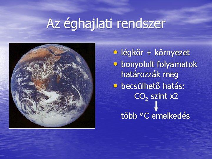 Az éghajlati rendszer • légkör + környezet • bonyolult folyamatok • határozzák meg becsülhető