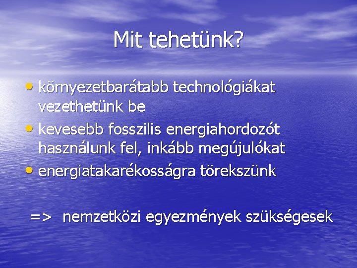 Mit tehetünk? • környezetbarátabb technológiákat vezethetünk be • kevesebb fosszilis energiahordozót használunk fel, inkább
