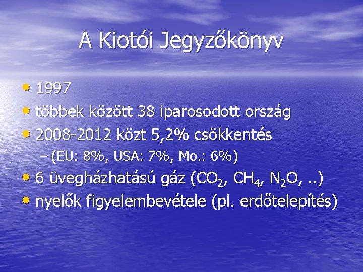 A Kiotói Jegyzőkönyv • 1997 • többek között 38 iparosodott ország • 2008 -2012