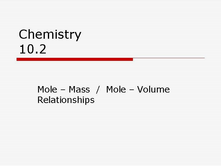Chemistry 10. 2 Mole – Mass / Mole – Volume Relationships