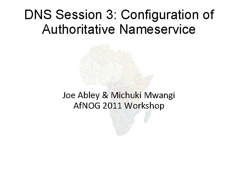 DNS Session 3: Configuration of Authoritative Nameservice Joe Abley & Michuki Mwangi Af. NOG