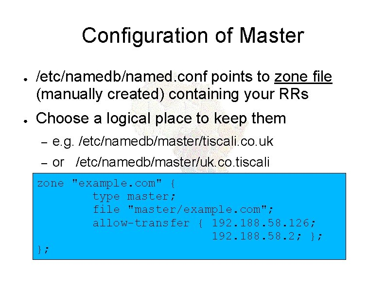 Configuration of Master ● ● /etc/namedb/named. conf points to zone file (manually created) containing