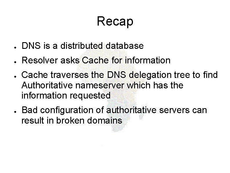 Recap ● DNS is a distributed database ● Resolver asks Cache for information ●