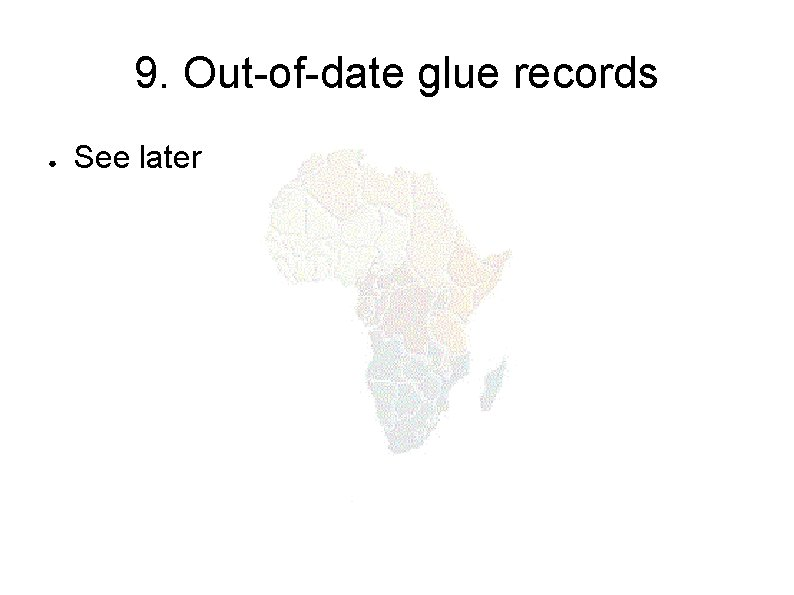 9. Out-of-date glue records ● See later