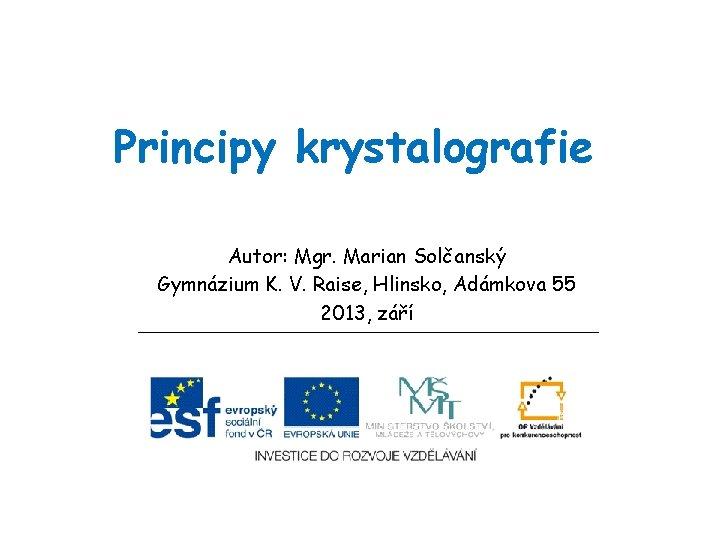 Principy krystalografie Autor: Mgr. Marian Solčanský Gymnázium K. V. Raise, Hlinsko, Adámkova 55 2013,