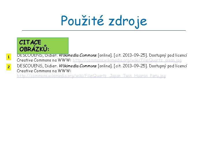 Použité zdroje CITACE OBRÁZKŮ: DESCOUENS, Didier. Wikimedia Commons [online]. [cit. 2013 -09 -25]. Dostupný