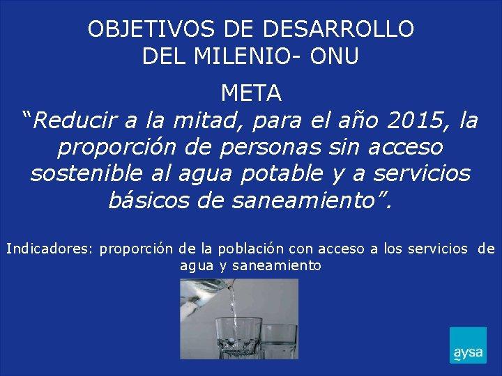 """OBJETIVOS DE DESARROLLO DEL MILENIO- ONU META """"Reducir a la mitad, para el año"""