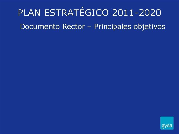 PLAN ESTRATÉGICO 2011 -2020 Documento Rector – Principales objetivos