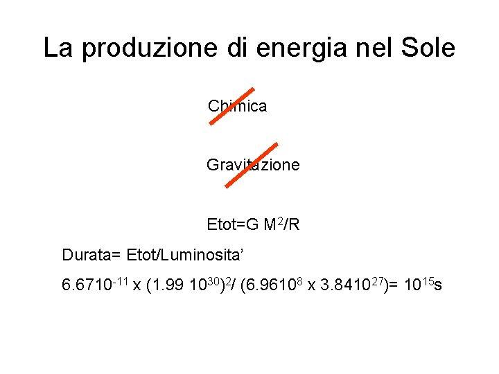 La produzione di energia nel Sole Chimica Gravitazione Etot=G M 2/R Durata= Etot/Luminosita' 6.